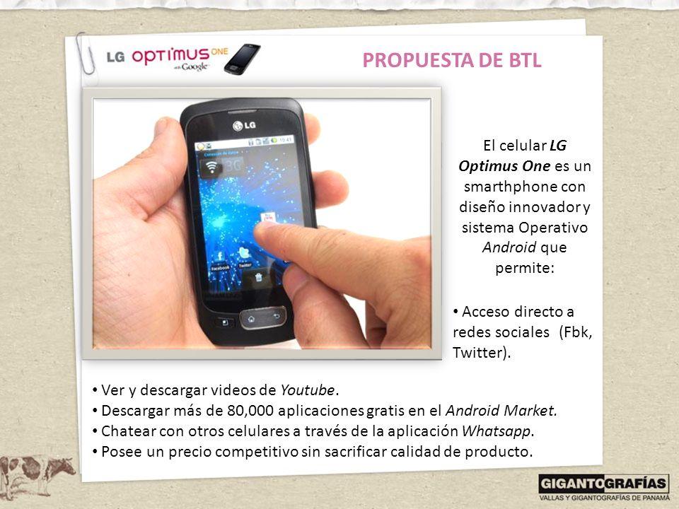 PROPUESTA DE BTL El celular LG Optimus One es un smarthphone con diseño innovador y sistema Operativo Android que permite: Acceso directo a redes soci