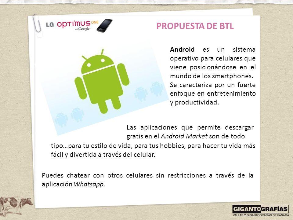 PROPUESTA DE BTL Android es un sistema operativo para celulares que viene posicionándose en el mundo de los smartphones. Se caracteriza por un fuerte