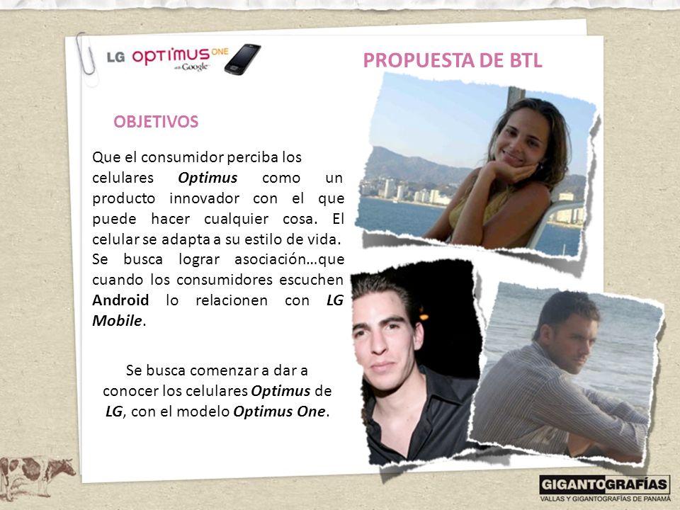 PROPUESTA DE BTL Que el consumidor perciba los celulares Optimus como un producto innovador con el que puede hacer cualquier cosa. El celular se adapt