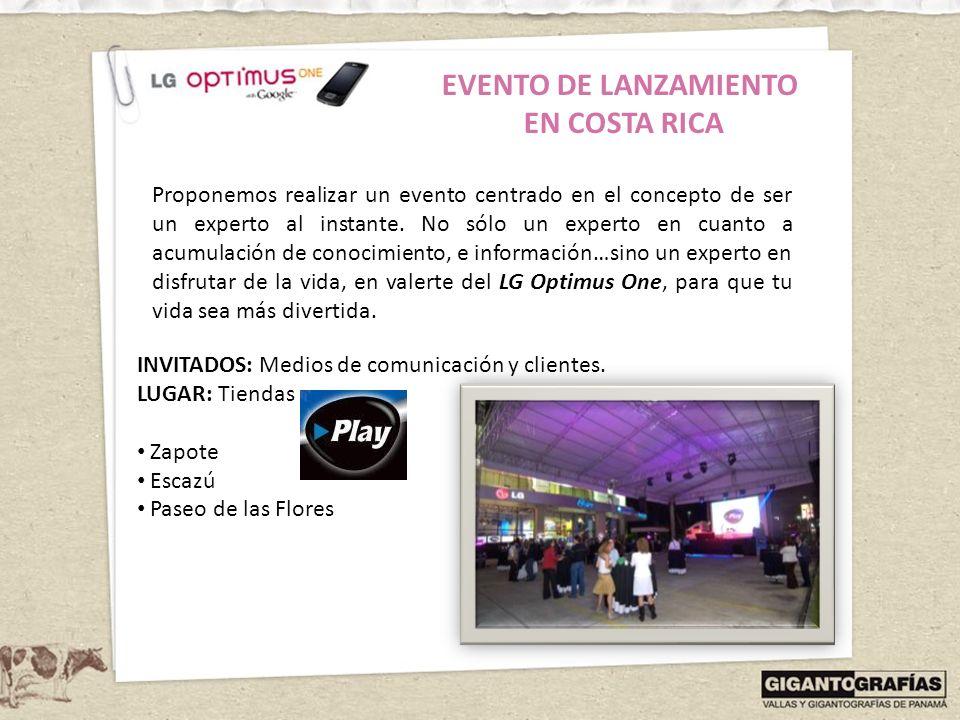 EVENTO DE LANZAMIENTO EN COSTA RICA INVITADOS: Medios de comunicación y clientes. LUGAR: Tiendas Zapote Escazú Paseo de las Flores Proponemos realizar