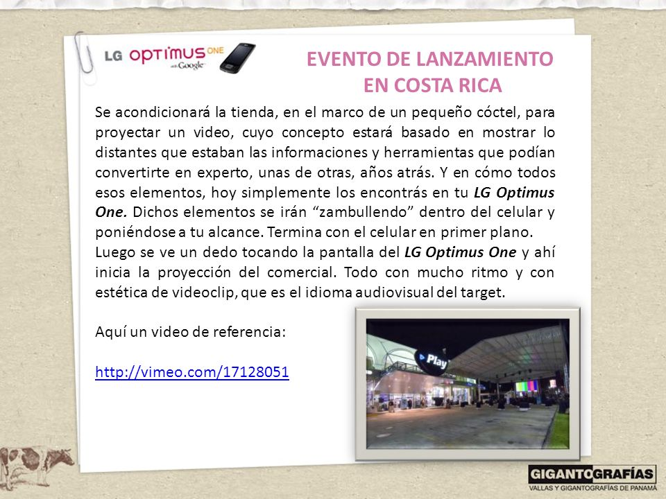EVENTO DE LANZAMIENTO EN COSTA RICA Se instalará un gigantesco display con pantallas touch en forma del LG Optimus One, para que los invitados lo vean en detalle y puedan interactuar con él, asesorados por el LG Smart Team (constituído por las anfitrionas y expertos en tecnología (hombres de traje).