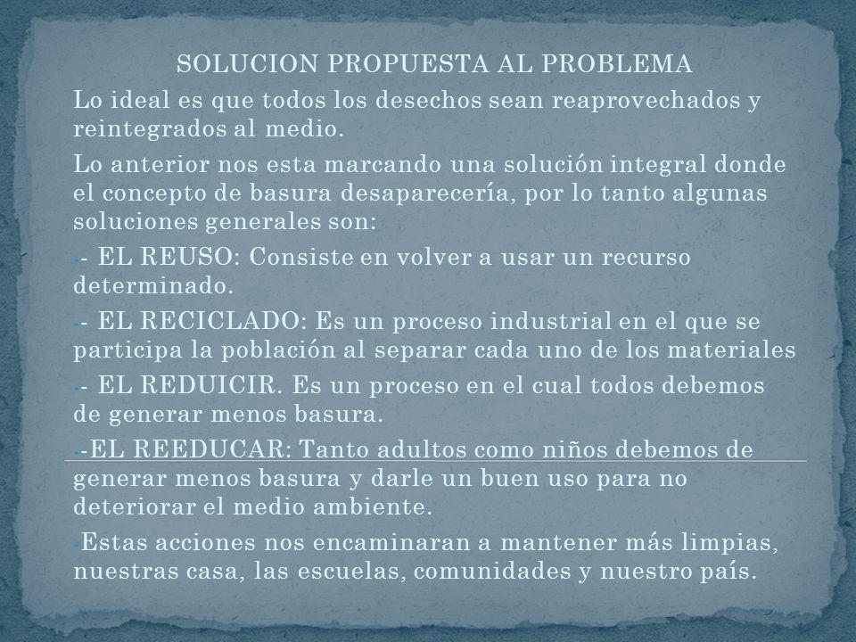 SOLUCION PROPUESTA AL PROBLEMA Lo ideal es que todos los desechos sean reaprovechados y reintegrados al medio. Lo anterior nos esta marcando una soluc