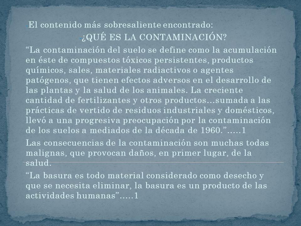 - El contenido más sobresaliente encontrado: - ¿QUÉ ES LA CONTAMINACIÓN? La contaminación del suelo se define como la acumulación en éste de compuesto
