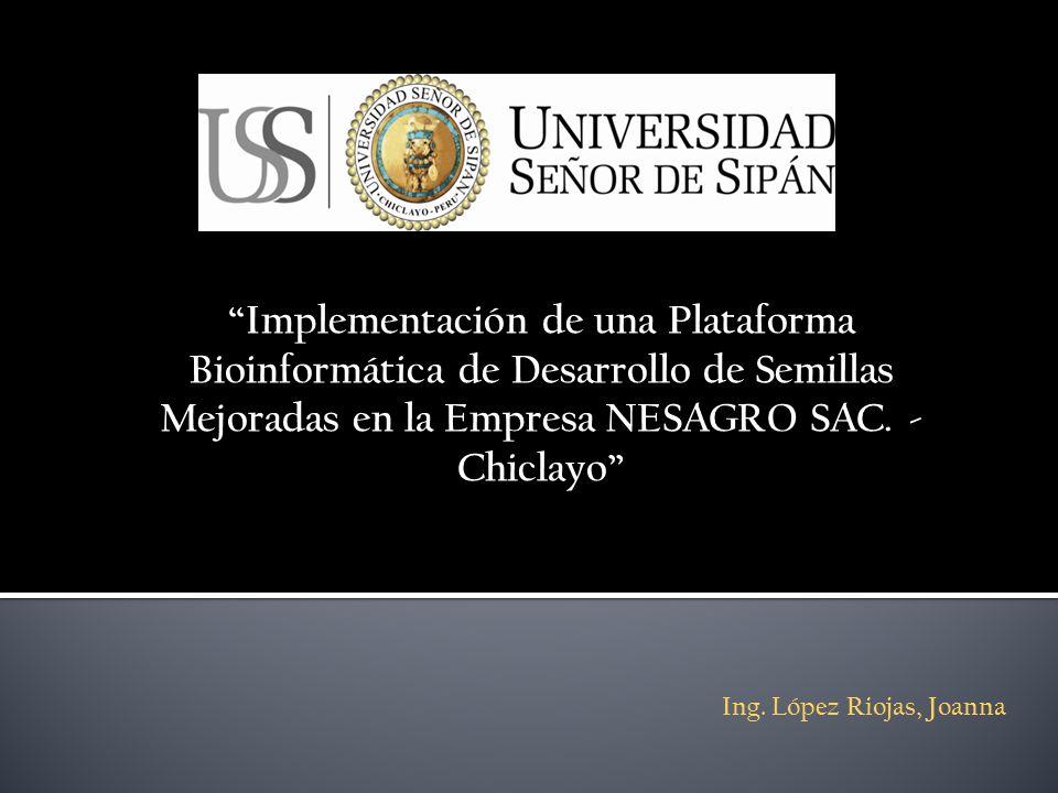 Implementación de una Plataforma Bioinformática de Desarrollo de Semillas Mejoradas en la Empresa NESAGRO SAC. - Chiclayo Ing. López Riojas, Joanna