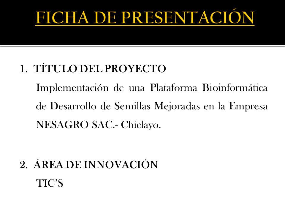 1. TÍTULO DEL PROYECTO Implementación de una Plataforma Bioinformática de Desarrollo de Semillas Mejoradas en la Empresa NESAGRO SAC.- Chiclayo. 2. ÁR