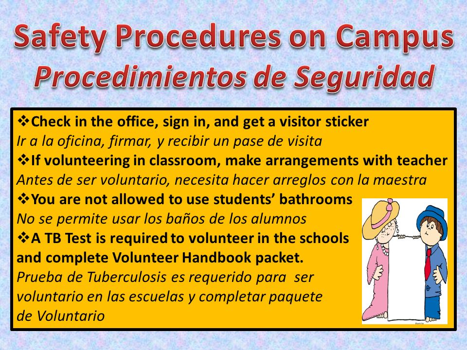 Check in the office, sign in, and get a visitor sticker Ir a la oficina, firmar, y recibir un pase de visita If volunteering in classroom, make arrang