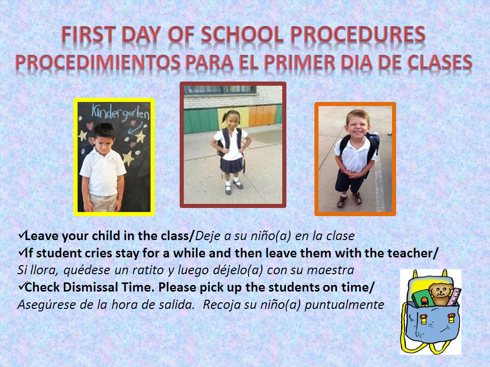 Leave your child in the class/Deje a su niño(a) en la clase If student cries stay for a while and then leave them with the teacher/ Si llora, quédese