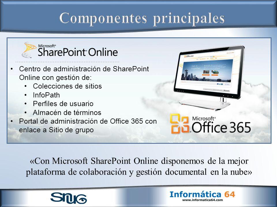 «Con Microsoft SharePoint Online disponemos de la mejor plataforma de colaboración y gestión documental en la nube» Centro de administración de SharePoint Online con gestión de: Colecciones de sitios InfoPath Perfiles de usuario Almacén de términos Portal de administración de Office 365 con enlace a Sitio de grupo