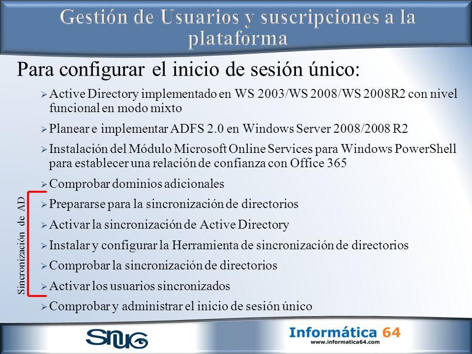 Para configurar el inicio de sesión único: Active Directory implementado en WS 2003/WS 2008/WS 2008R2 con nivel funcional en modo mixto Planear e implementar ADFS 2.0 en Windows Server 2008/2008 R2 Instalación del Módulo Microsoft Online Services para Windows PowerShell para establecer una relación de confianza con Office 365 Comprobar dominios adicionales Prepararse para la sincronización de directorios Activar la sincronización de Active Directory Instalar y configurar la Herramienta de sincronización de directorios Comprobar la sincronización de directorios Activar los usuarios sincronizados Comprobar y administrar el inicio de sesión único Sincronización de AD