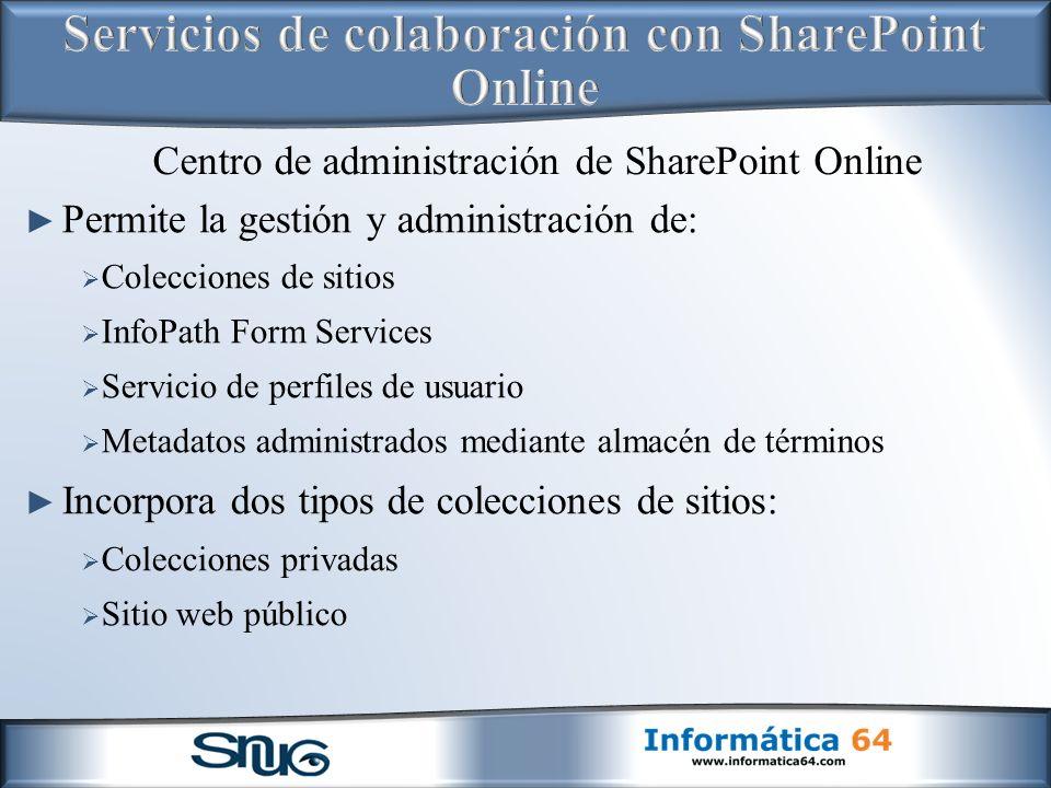 Permite la gestión y administración de: Colecciones de sitios InfoPath Form Services Servicio de perfiles de usuario Metadatos administrados mediante almacén de términos Incorpora dos tipos de colecciones de sitios: Colecciones privadas Sitio web público Centro de administración de SharePoint Online