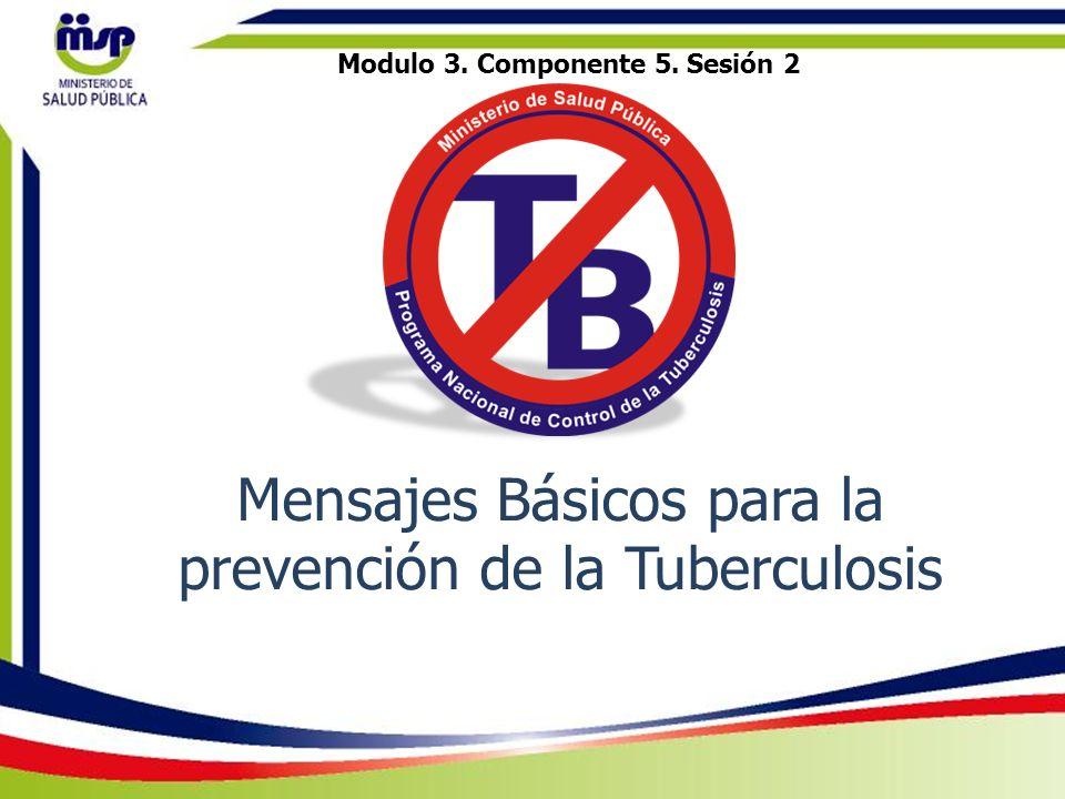 Objetivo de la sesión Seleccionar los mensajes básicos que deben transmitirse a los pacientes, sus familiares y la comunidad para disminuir el riesgo de infección y poder prevenir la tuberculosis.