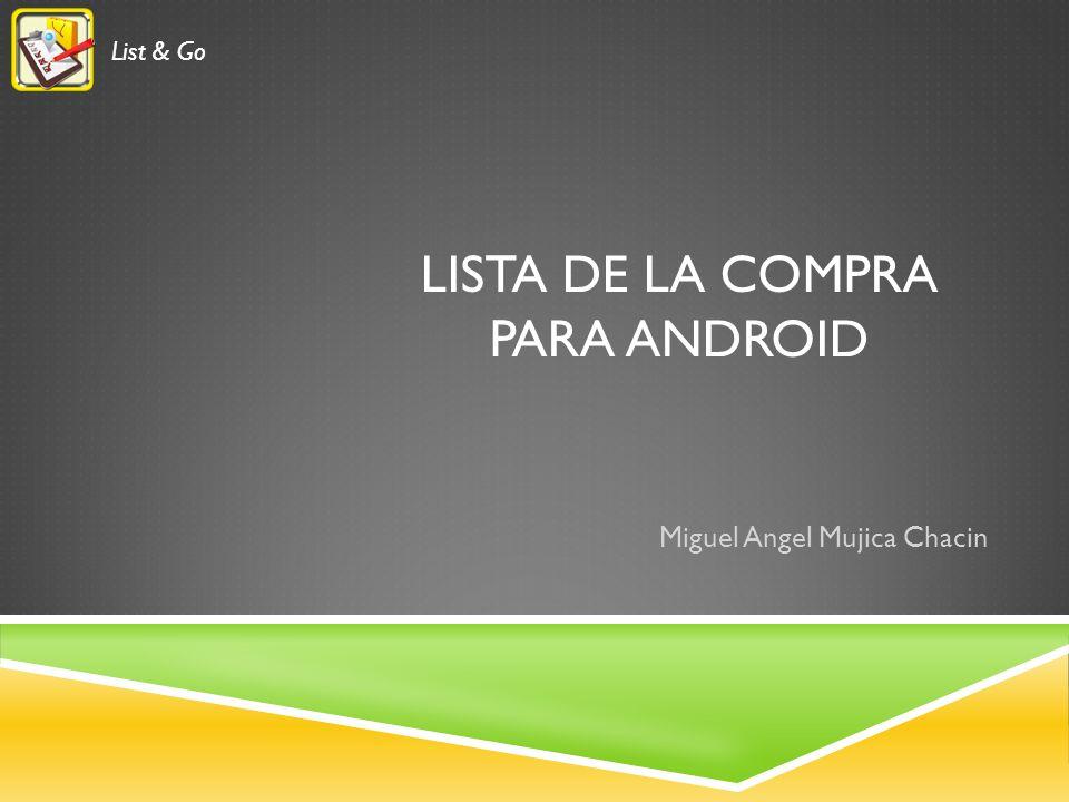 LISTA DE LA COMPRA PARA ANDROID Miguel Angel Mujica Chacin List & Go