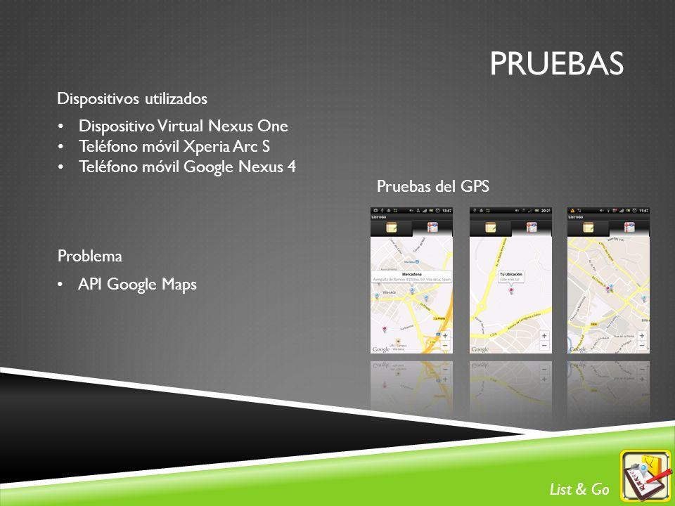 PRUEBAS Dispositivos utilizados Dispositivo Virtual Nexus One Teléfono móvil Xperia Arc S Teléfono móvil Google Nexus 4 Pruebas del GPS Problema API Google Maps List & Go