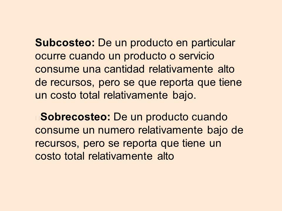 Subcosteo: De un producto en particular ocurre cuando un producto o servicio consume una cantidad relativamente alto de recursos, pero se que reporta que tiene un costo total relativamente bajo.
