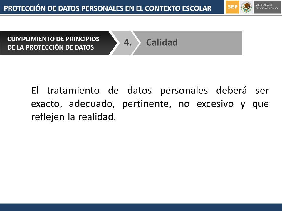 PROTECCIÓN DE DATOS PERSONALES EN EL CONTEXTO ESCOLAR 4. CUMPLIMIENTO DE PRINCIPIOS DE LA PROTECCIÓN DE DATOS Calidad El tratamiento de datos personal