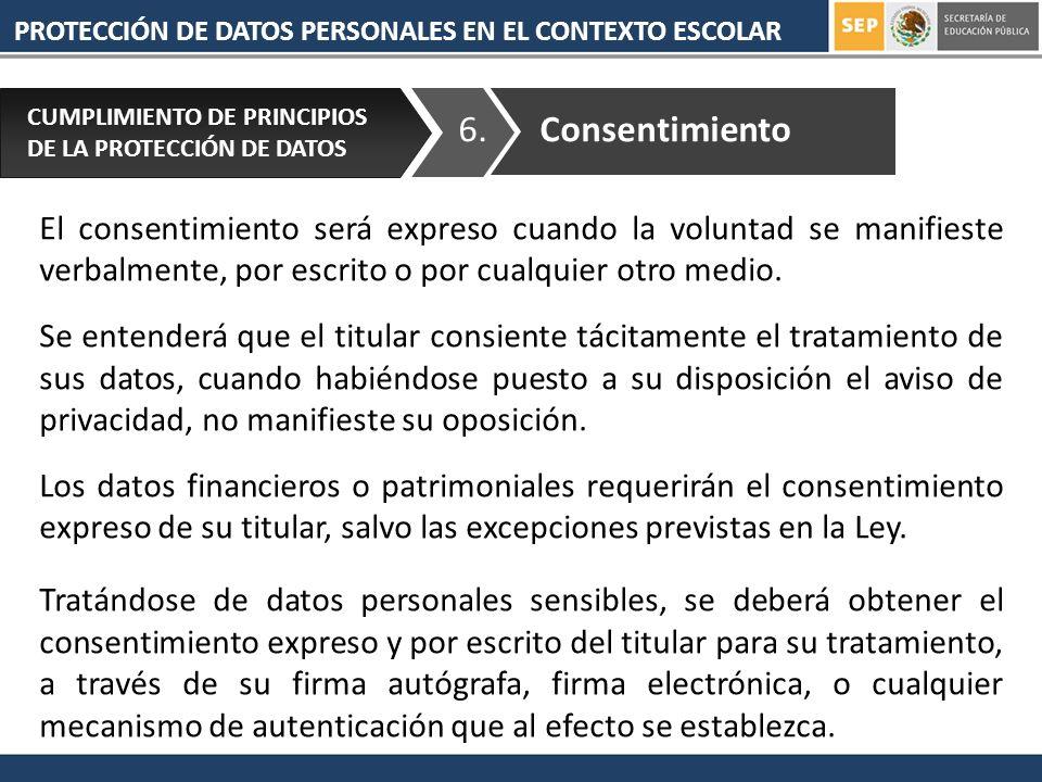 PROTECCIÓN DE DATOS PERSONALES EN EL CONTEXTO ESCOLAR 6. CUMPLIMIENTO DE PRINCIPIOS DE LA PROTECCIÓN DE DATOS Consentimiento El consentimiento será ex