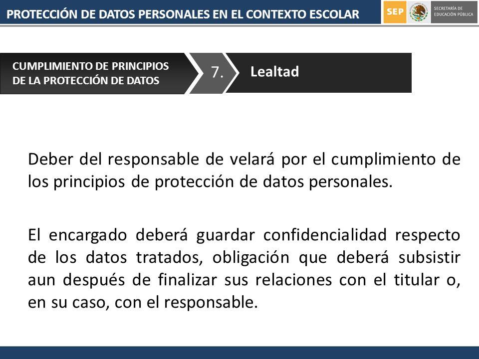 PROTECCIÓN DE DATOS PERSONALES EN EL CONTEXTO ESCOLAR 7. CUMPLIMIENTO DE PRINCIPIOS DE LA PROTECCIÓN DE DATOS Lealtad Deber del responsable de velará