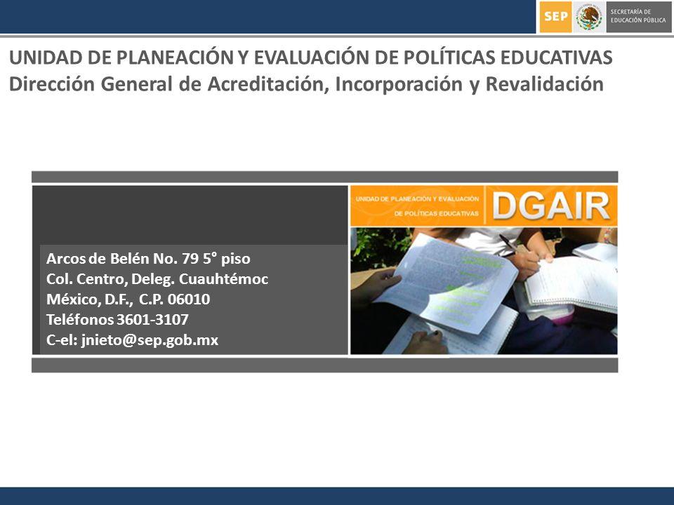 UNIDAD DE PLANEACIÓN Y EVALUACIÓN DE POLÍTICAS EDUCATIVAS Dirección General de Acreditación, Incorporación y Revalidación Arcos de Belén No. 79 5° pis