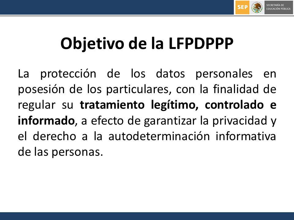 Objetivo de la LFPDPPP La protección de los datos personales en posesión de los particulares, con la finalidad de regular su tratamiento legítimo, controlado e informado, a efecto de garantizar la privacidad y el derecho a la autodeterminación informativa de las personas.