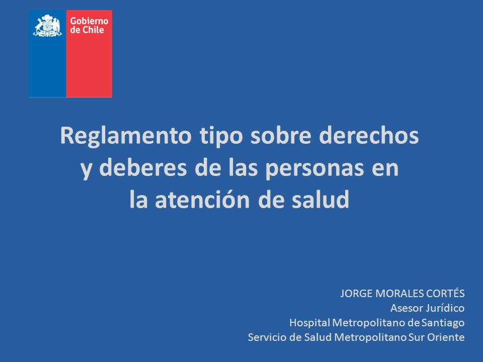 Reglamento tipo sobre derechos y deberes de las personas en la atención de salud JORGE MORALES CORTÉS Asesor Jurídico Hospital Metropolitano de Santia