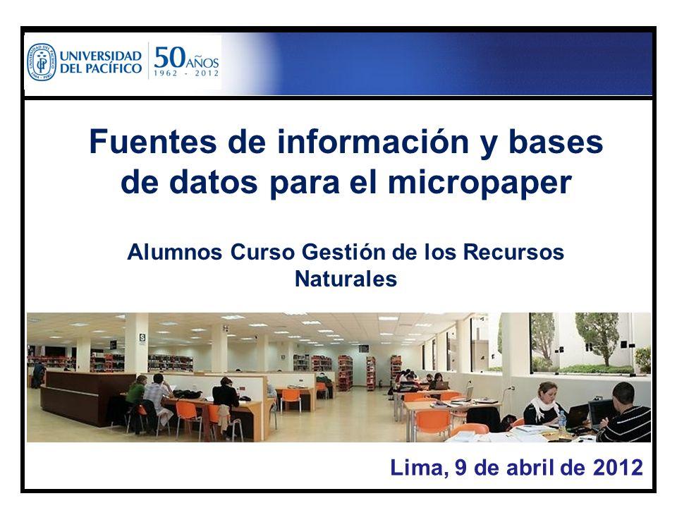 Lima, 9 de abril de 2012 Fuentes de información y bases de datos para el micropaper Alumnos Curso Gestión de los Recursos Naturales