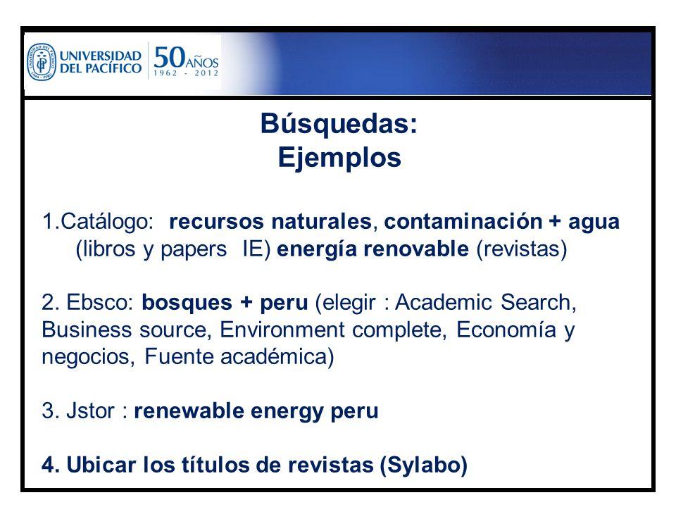 Búsquedas: Ejemplos 1.Catálogo: recursos naturales, contaminación + agua (libros y papers IE) energía renovable (revistas) 2. Ebsco: bosques + peru (e