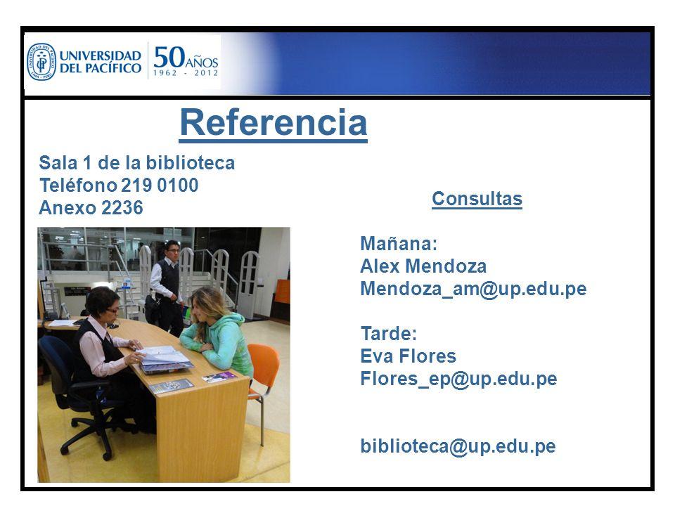 Referencia Sala 1 de la biblioteca Teléfono 219 0100 Anexo 2236 Consultas Mañana: Alex Mendoza Mendoza_am@up.edu.pe Tarde: Eva Flores Flores_ep@up.edu