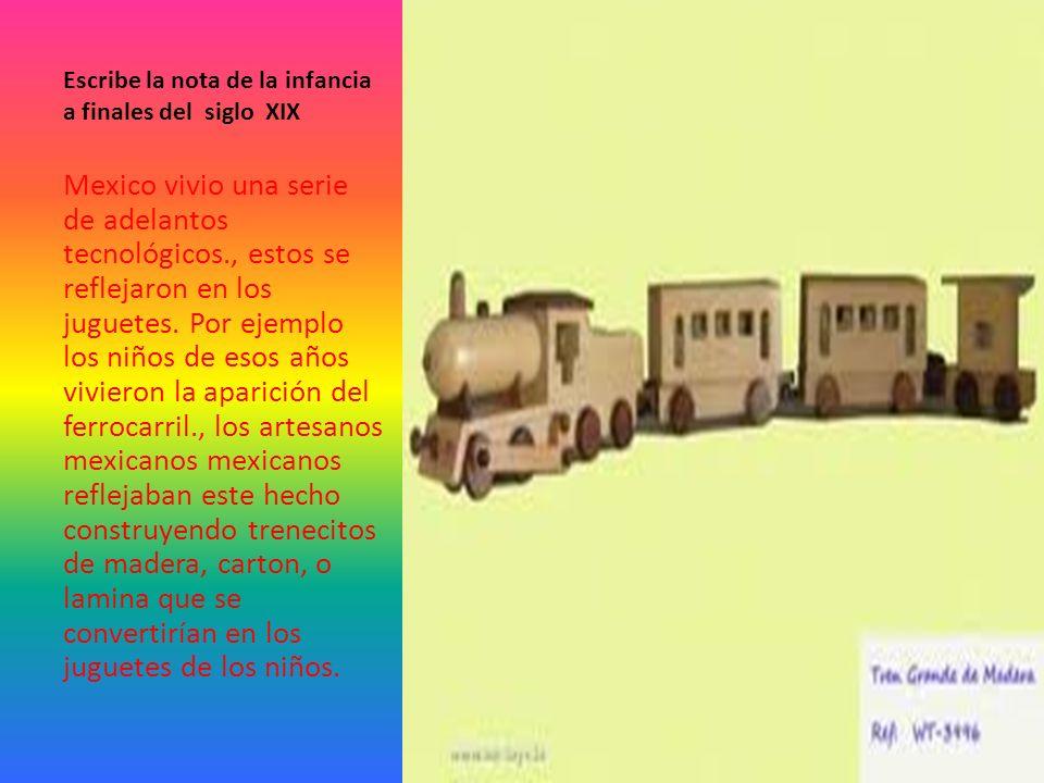 Escribe la nota de la infancia a finales del siglo XIX Mexico vivio una serie de adelantos tecnológicos., estos se reflejaron en los juguetes.