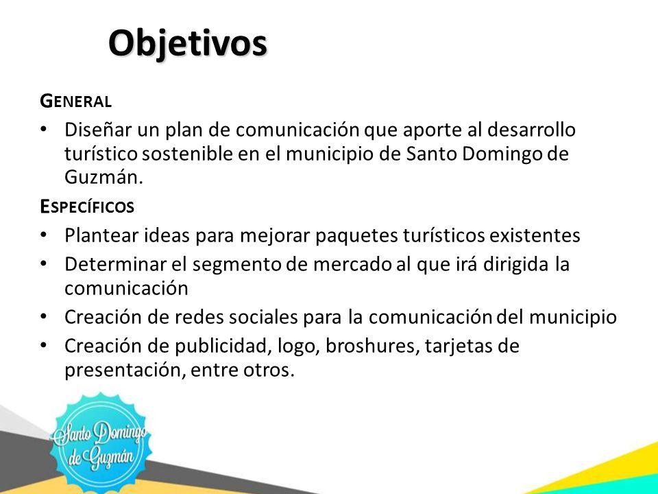 Objetivos G ENERAL Diseñar un plan de comunicación que aporte al desarrollo turístico sostenible en el municipio de Santo Domingo de Guzmán. E SPECÍFI