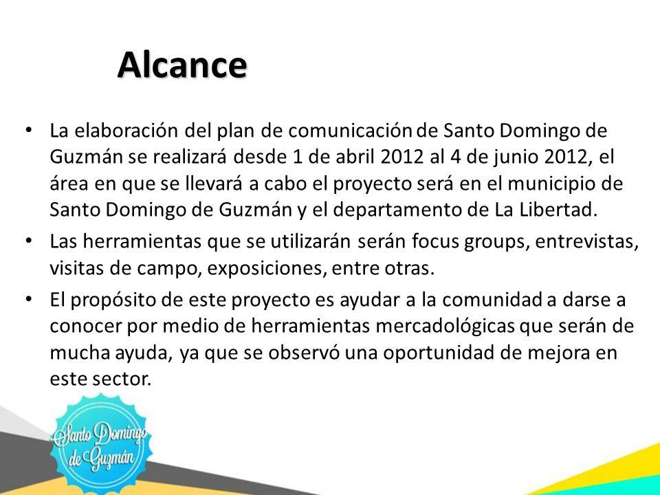 Alcance Alcance La elaboración del plan de comunicación de Santo Domingo de Guzmán se realizará desde 1 de abril 2012 al 4 de junio 2012, el área en q
