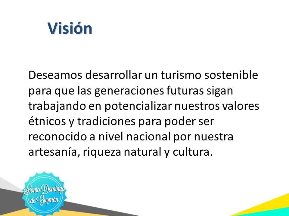 Visión Deseamos desarrollar un turismo sostenible para que las generaciones futuras sigan trabajando en potencializar nuestros valores étnicos y tradi
