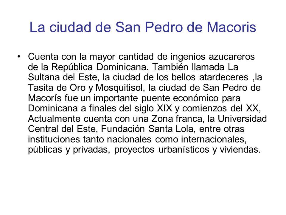 La ciudad de San Pedro de Macoris Cuenta con la mayor cantidad de ingenios azucareros de la República Dominicana. También llamada La Sultana del Este,