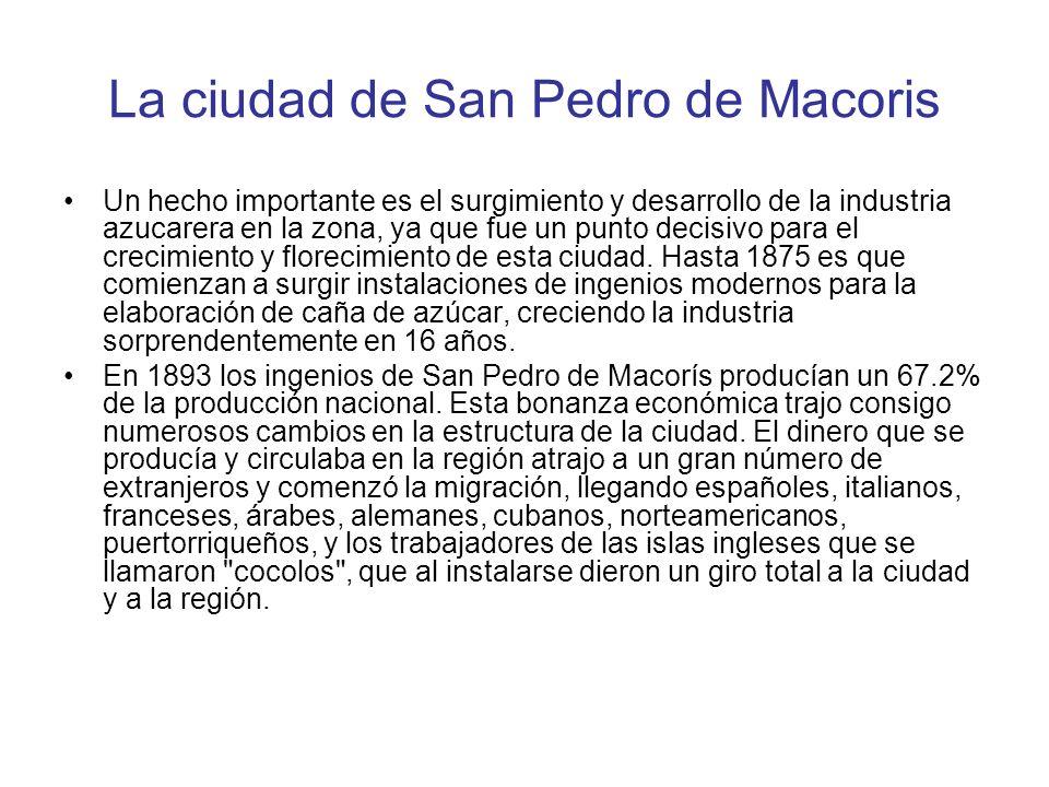 La ciudad de San Pedro de Macoris Un hecho importante es el surgimiento y desarrollo de la industria azucarera en la zona, ya que fue un punto decisiv
