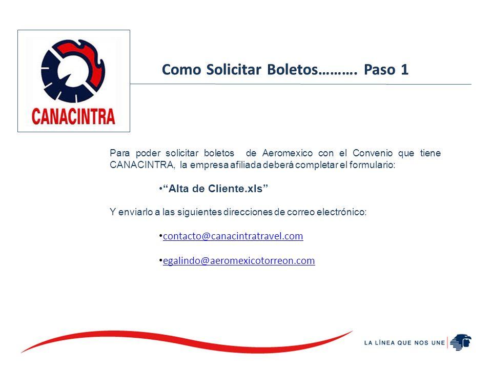 Para poder solicitar boletos de Aeromexico con el Convenio que tiene CANACINTRA, la empresa afiliada deberá completar el formulario: Alta de Cliente.xls Y enviarlo a las siguientes direcciones de correo electrónico: contacto@canacintratravel.com egalindo@aeromexicotorreon.com