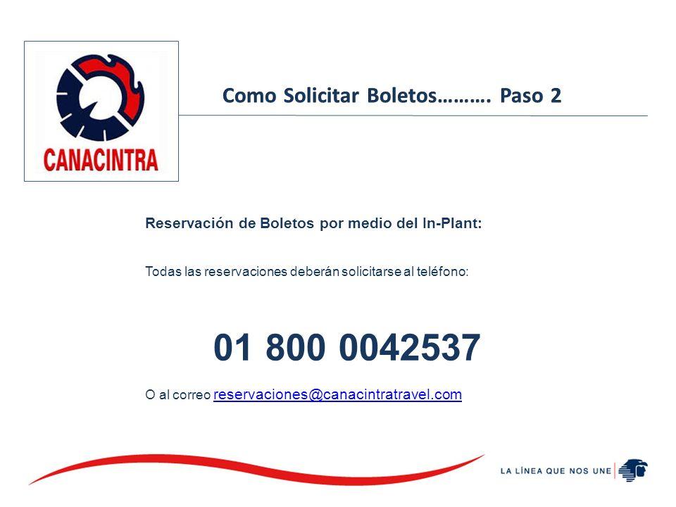 Reservación de Boletos por medio del In-Plant: Todas las reservaciones deberán solicitarse al teléfono: 01 800 0042537 O al correo reservaciones@canac