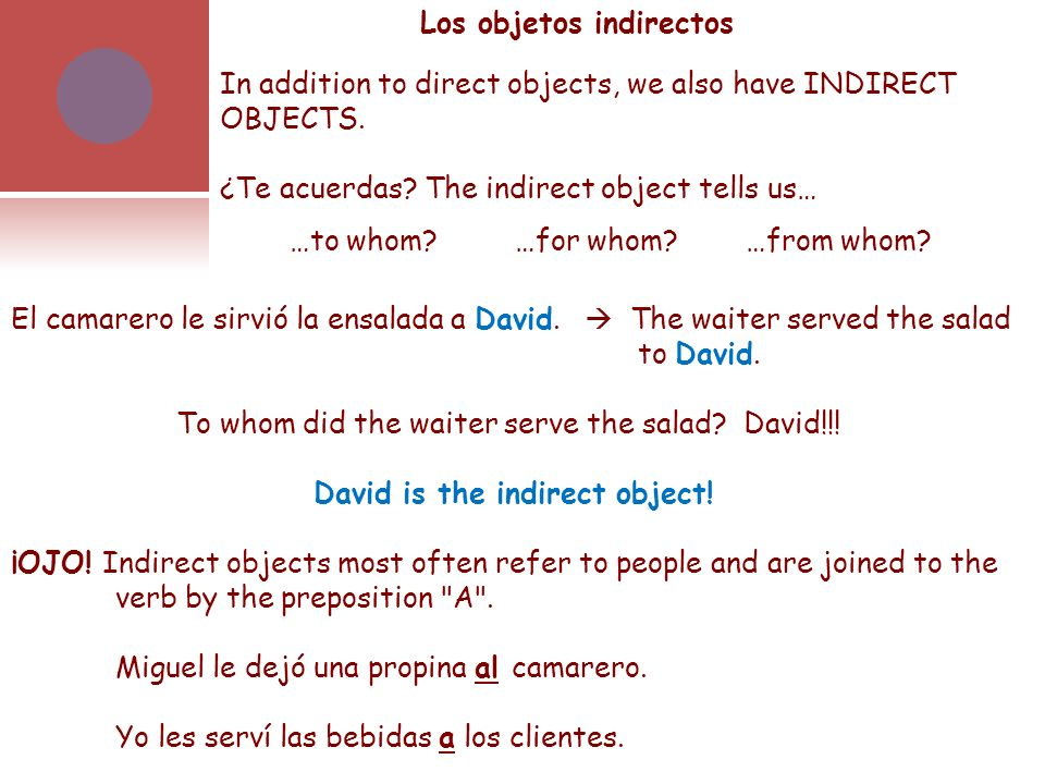 Los objetos indirectos In addition to direct objects, we also have INDIRECT OBJECTS. ¿Te acuerdas? The indirect object tells us… …to whom? …for whom?