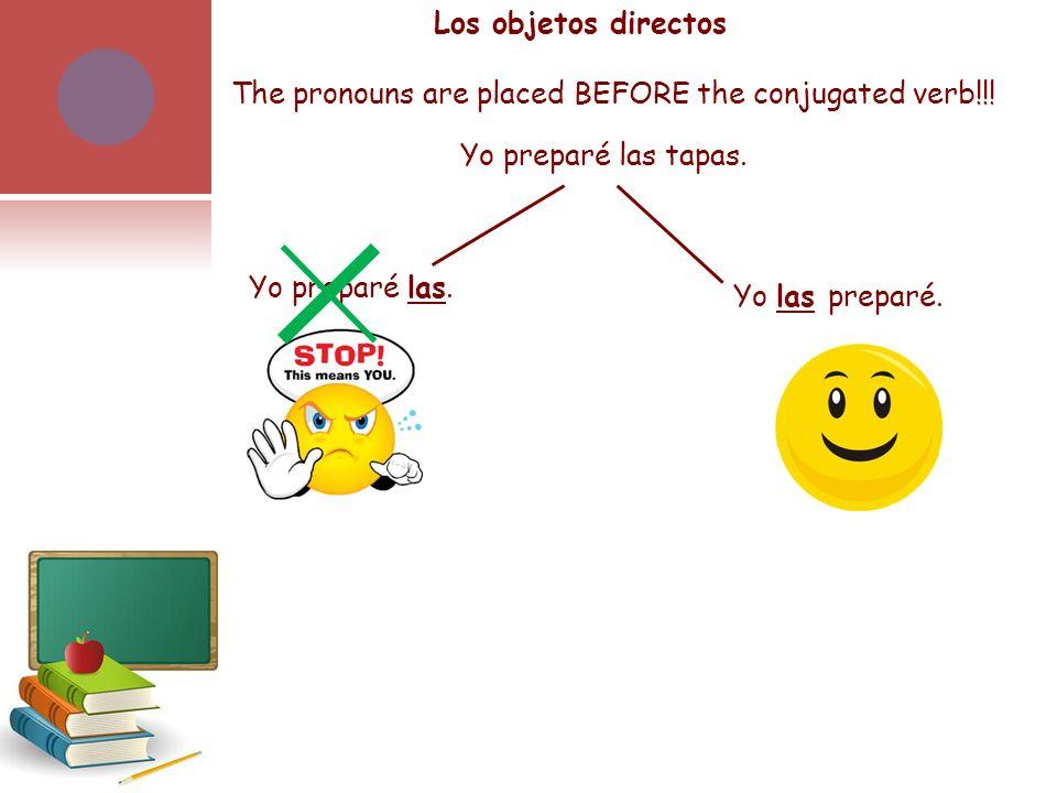 The pronouns are placed BEFORE the conjugated verb!!! Yo preparé las tapas. Yo preparé las. Yo las preparé. Los objetos directos