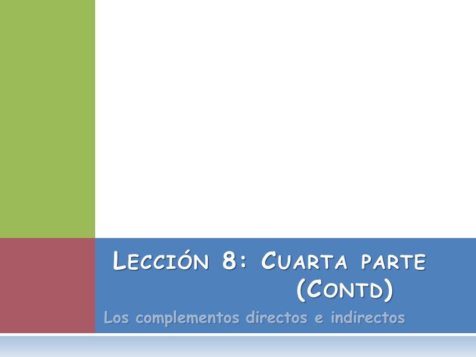 Los complementos directos e indirectos L ECCIÓN 8: C UARTA PARTE (C ONTD )