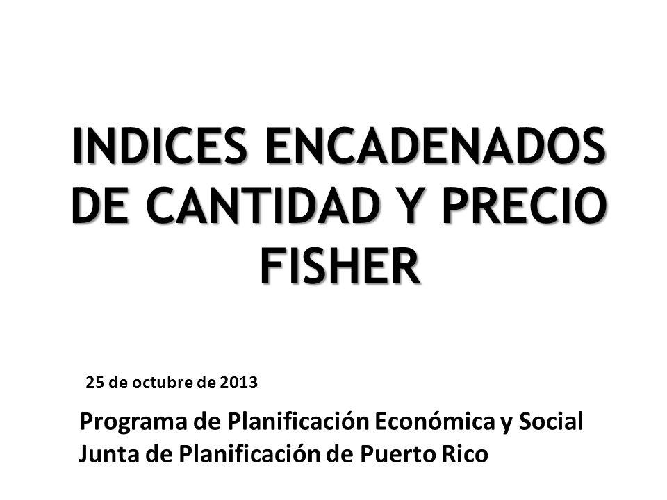 Programa de Planificación Económica y Social Junta de Planificación de Puerto Rico INDICES ENCADENADOS DE CANTIDAD Y PRECIO FISHER 25 de octubre de 20