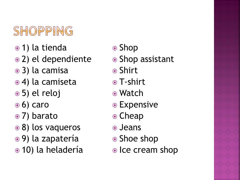 1) la tienda 2) el dependiente 3) la camisa 4) la camiseta 5) el reloj 6) caro 7) barato 8) los vaqueros 9) la zapatería 10) la heladería Shop Shop as