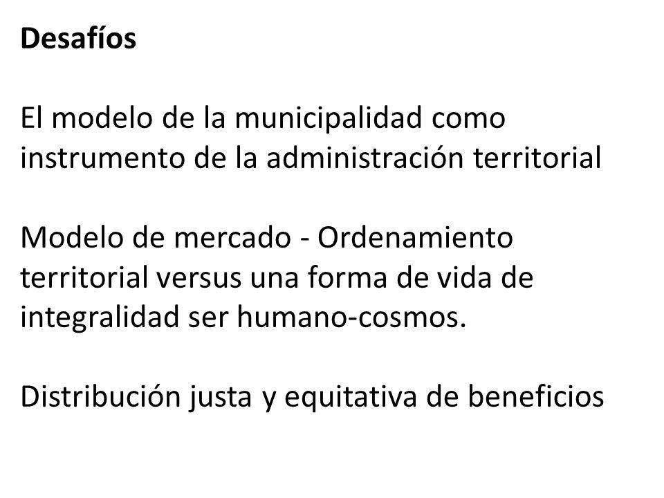 Desafíos El modelo de la municipalidad como instrumento de la administración territorial Modelo de mercado - Ordenamiento territorial versus una forma de vida de integralidad ser humano-cosmos.