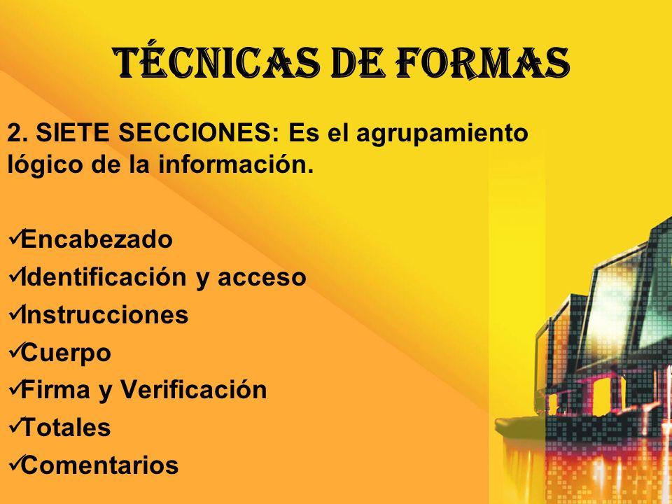 TÉCNICAS DE FORMAS 2. SIETE SECCIONES: Es el agrupamiento lógico de la información. Encabezado Identificación y acceso Instrucciones Cuerpo Firma y Ve
