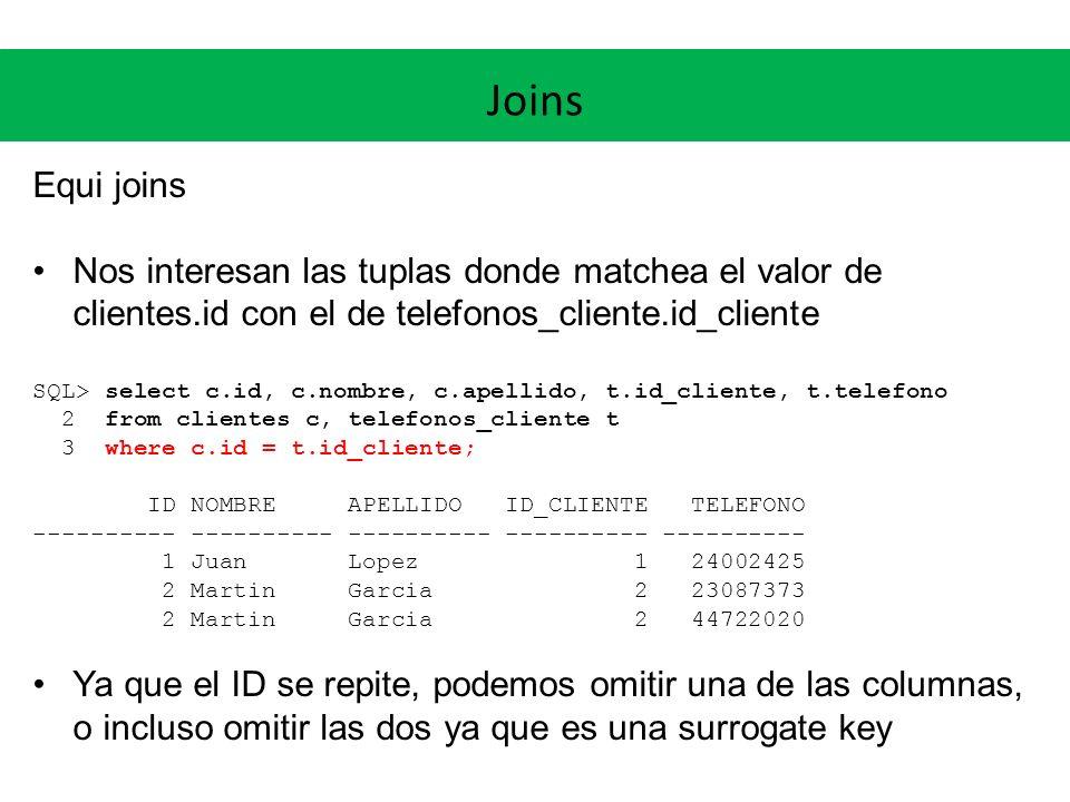 Joins Equi joins Ejemplo: reporte de clientes y teléfonos SQL> break on cliente skip 1 -- Específico de Oracle SQL> select c.nombre|| ||c.apellido cliente, t.telefono 2 from clientes c, telefonos_cliente t 3 where c.id = t.id_cliente; CLIENTE TELEFONO --------------------- ---------- Juan Lopez 24002425 Martin Garcia 23087373 44722020