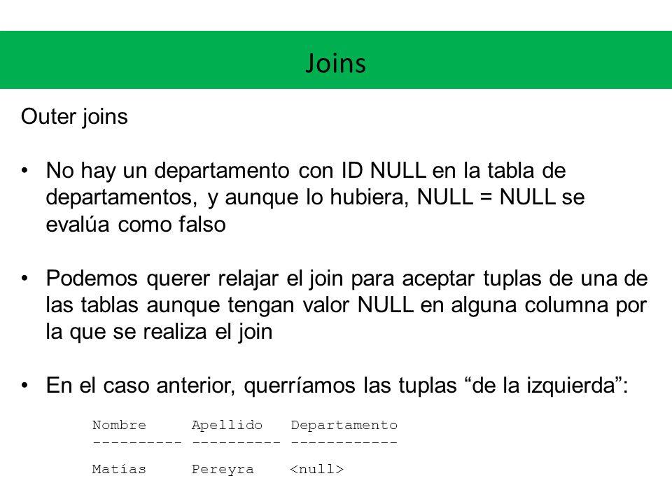 Joins Outer joins El outer join permite hacer exactamente eso (left, nos da las columnas de la izquierda que no matchean): SQL> select e.nombre, e.apellido, d.nom_departamento 2 from empleados e left outer join departamentos d 3 on e.departamento = d.id_departamento; NOMBRE APELLIDO NOM_DEPARTAMENTO --------------- --------------- -------------------- Luis Rodriguez Administracion.........