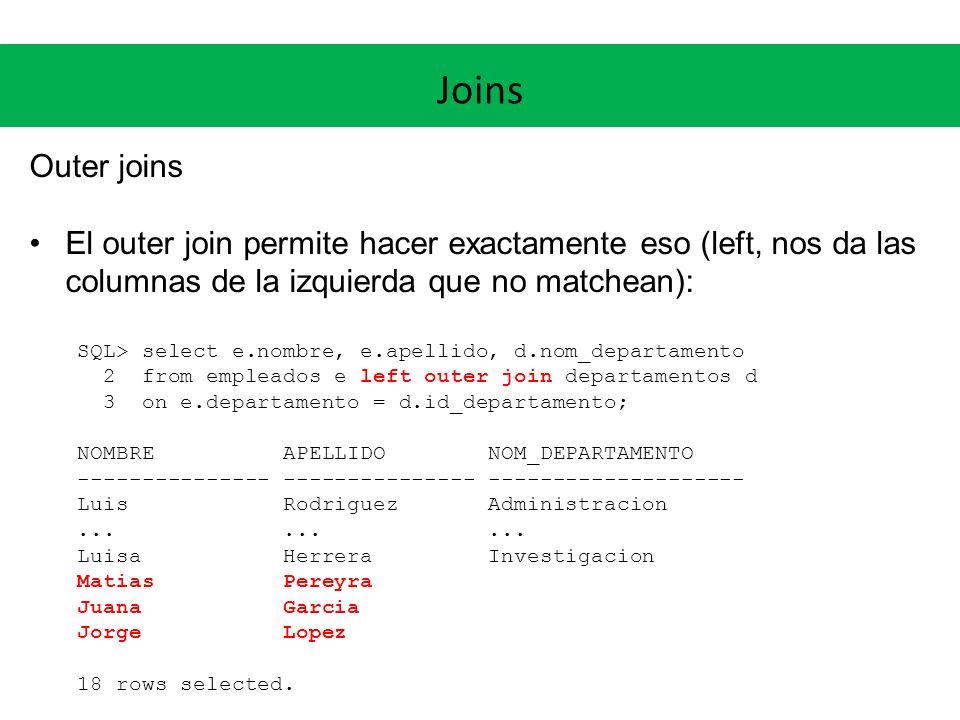 Joins Outer joins Right, nos da las columnas de la derecha que no matchean: SQL> select e.nombre, e.apellido, d.nom_departamento 2 from empleados e right outer join departamentos d 3 on e.departamento = d.id_departamento; NOMBRE APELLIDO NOM_DEPARTAMENTO --------------- --------------- -------------------- Guzman Perez Administracion.........