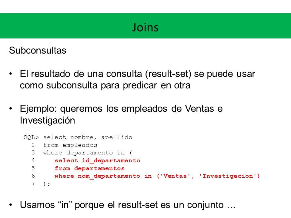 Joins Subconsultas Si estamos seguros que el result-set es de cardinalidad 1, podemos usar = Ejemplo: queremos los empleados de Ventas SQL> select nombre, apellido 2 from empleados 3 where departamento = ( 4 select id_departamento 5 from departamentos 6 where nom_departamento = Ventas 7 ); NOMBRE APELLIDO --------------- Fernando Pereyra...