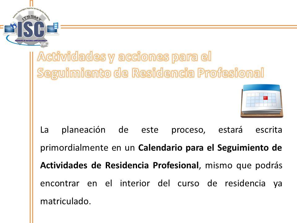 La planeación de este proceso, estará escrita primordialmente en un Calendario para el Seguimiento de Actividades de Residencia Profesional, mismo que