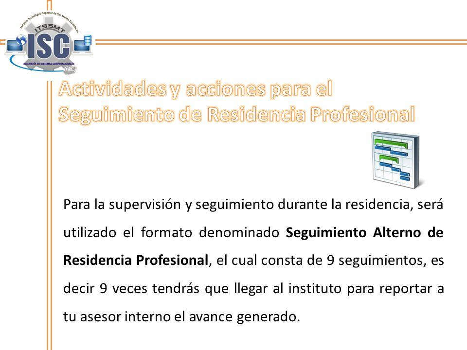 Para la supervisión y seguimiento durante la residencia, será utilizado el formato denominado Seguimiento Alterno de Residencia Profesional, el cual c