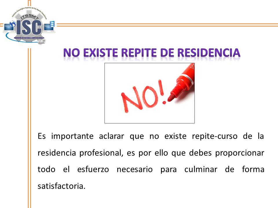 Es importante aclarar que no existe repite-curso de la residencia profesional, es por ello que debes proporcionar todo el esfuerzo necesario para culminar de forma satisfactoria.