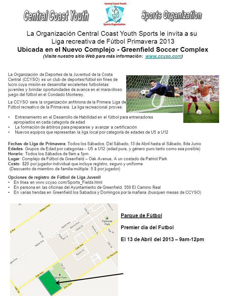La Organización Central Coast Youth Sports le invita a su Liga recreativa de Fútbol Primavera 2013 Ubicada en el Nuevo Complejo - Greenfield Soccer Complex (Visite nuestro sitio Web para más información: www.ccyso.com ) www.